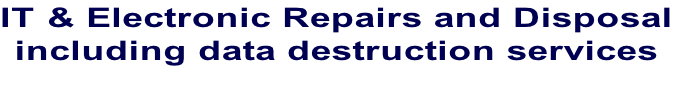 IT & Electronic Repairs and Disposal including data destruction services